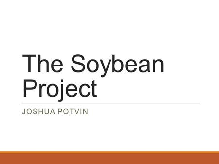 The Soybean Project JOSHUA POTVIN. Overview Introduction Background AESBO/PAESBO ◦Experimental ◦Results/Discussion Personal Experience Questions?