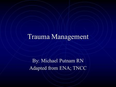 Trauma Management By: Michael Putnam RN Adapted from ENA; TNCC.