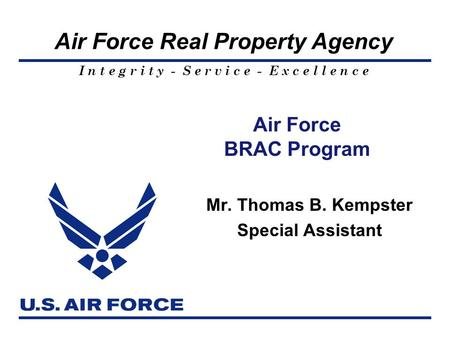 I n t e g r i t y - S e r v i c e - E x c e l l e n c e Air Force Real Property Agency Air Force BRAC Program Mr. Thomas B. Kempster Special Assistant.