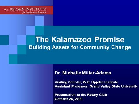 The Kalamazoo Promise Building Assets for Community Change Dr. Michelle Miller-Adams Visiting Scholar, W.E. Upjohn Institute Assistant Professor, Grand.