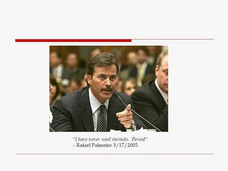 """I have never used steroids. Period"" – Rafael Palmeiro 3/17/2005."