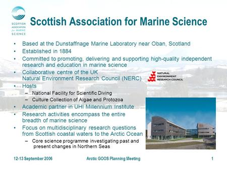12-13 September 2006Arctic GOOS Planning Meeting1 Scottish Association for Marine Science Based at the Dunstaffnage Marine Laboratory near Oban, Scotland.