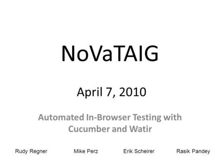 NoVaTAIG April 7, 2010 Automated In-Browser Testing with Cucumber and Watir Rudy RegnerMike PerzErik ScheirerRasik Pandey.