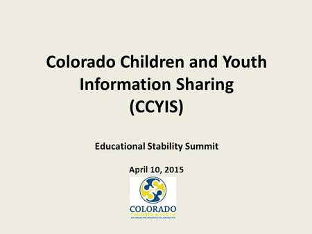 Colorado Children and Youth Information Sharing (CCYIS) Educational Stability Summit April 10, 2015.