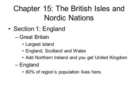 Chapter 15: The British Isles and Nordic Nations Section 1: England –Great Britain Largest island England, Scotland and Wales Add Northern Ireland and.