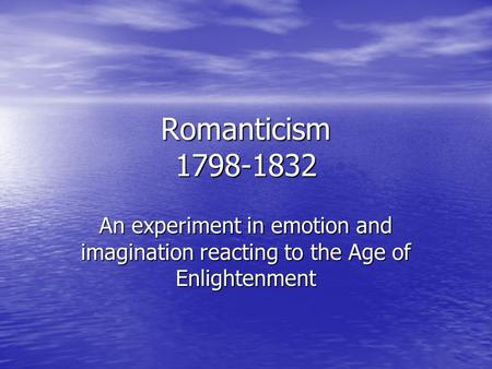 Romanticism 1798-1832 An experiment in emotion and imagination reacting to the Age of Enlightenment.