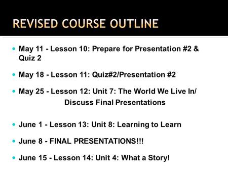 May 11 - Lesson 10: Prepare for Presentation #2 & Quiz 2 May 18 - Lesson 11: Quiz#2/Presentation #2 May 25 - Lesson 12: Unit 7: The World We Live In/ Discuss.