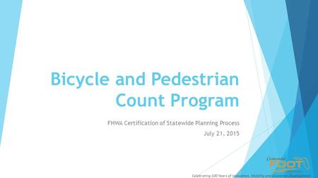 Bicycle and Pedestrian Count Program FHWA Certification of Statewide Planning Process July 21, 2015 Celebrating 100 Years of Innovation, Mobility and Economic.