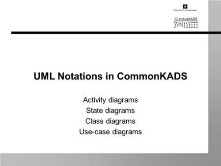 UML Notations in CommonKADS Activity diagrams State diagrams Class diagrams Use-case diagrams.