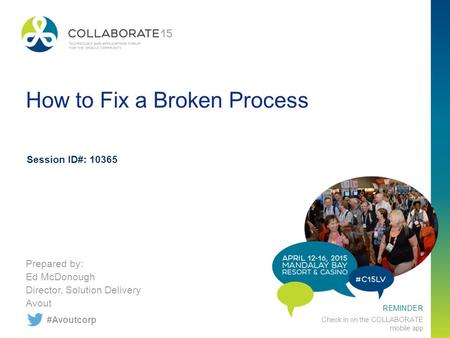 REMINDER Check in on the COLLABORATE mobile app How to Fix a Broken Process Prepared by: Ed McDonough Director, Solution Delivery Avout Session ID#: 10365.
