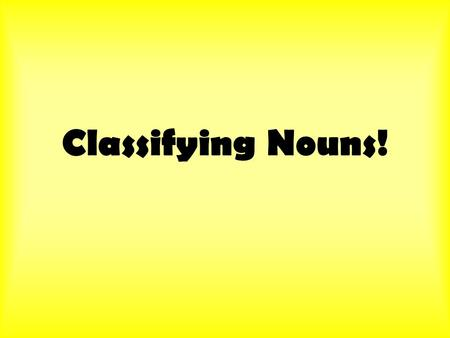 Classifying Nouns!. The Categories Once we figure out which words are being used as nouns, we have to figure out what kind of nouns they are. Nouns can.