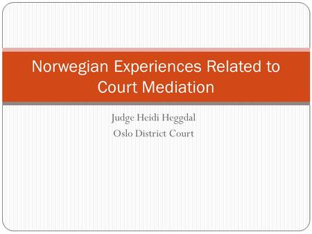 Judge Heidi Heggdal Oslo District Court Norwegian Experiences Related to Court Mediation.