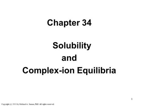 1 Chapter 34 Solubility and Complex-ion Equilibria Copyright (c) 2011 by Michael A. Janusa, PhD. All rights reserved.