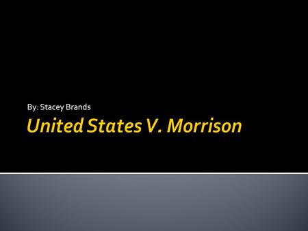 By: Stacey Brands.  United States v. Morrison, is a United States supreme court decision which held that parts of Violence Against Women Act 1994 were.