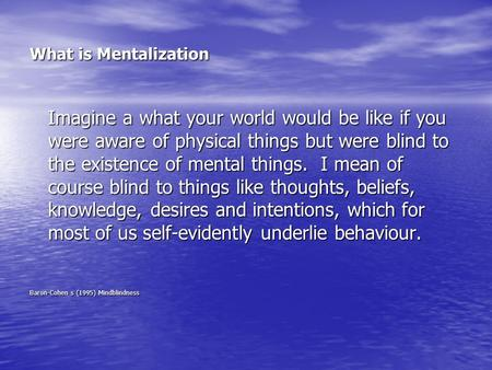 What is Mentalization Imagine a what your world would be like if you were aware of physical things but were blind to the existence of mental things. I.