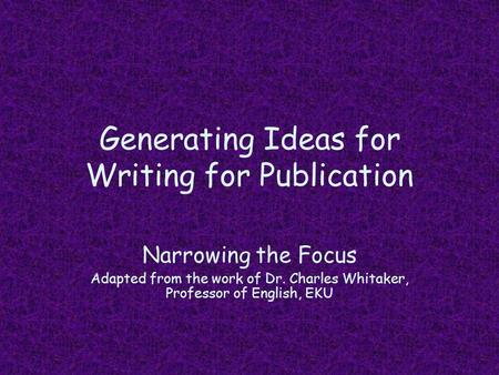 Generating Ideas for Writing for Publication Narrowing the Focus Adapted from the work of Dr. Charles Whitaker, Professor of English, EKU.