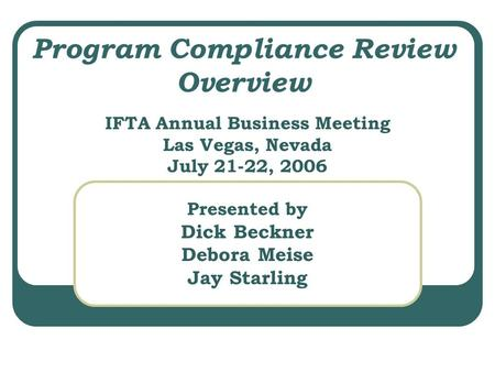 Program Compliance Review Overview IFTA Annual Business Meeting Las Vegas, Nevada July 21-22, 2006 Presented by Dick Beckner Debora Meise Jay Starling.