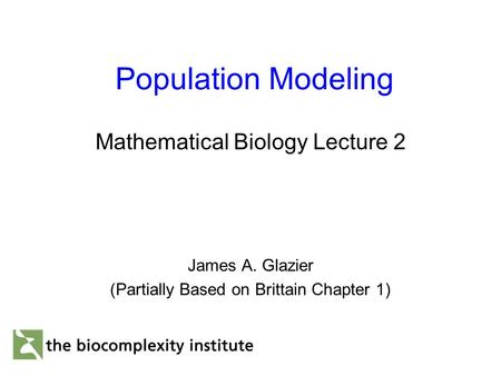 Population Modeling Mathematical Biology Lecture 2 James A. Glazier (Partially Based on Brittain Chapter 1)