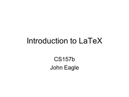 Introduction to LaTeX CS157b John Eagle. TeX TeX is a computer program created by Donald E. Knuth. It is aimed at typesetting text and mathematical formulae.