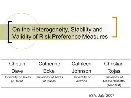 On the Heterogeneity, Stability and Validity of Risk Preference Measures Chetan Dave Catherine Eckel Cathleen Johnson Christian Rojas University of Texas.