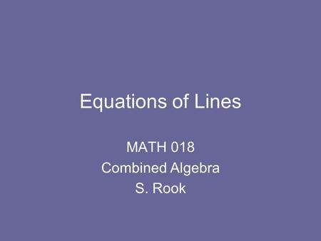 Equations of Lines MATH 018 Combined Algebra S. Rook.