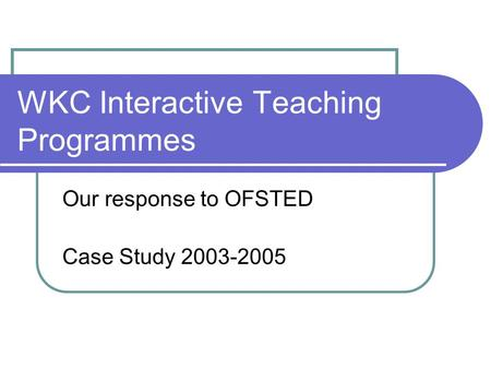 WKC Interactive Teaching Programmes Our response to OFSTED Case Study 2003-2005.