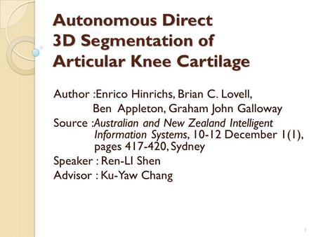 Autonomous Direct 3D Segmentation of Articular Knee Cartilage Author :Enrico Hinrichs, Brian C. Lovell, Ben Appleton, Graham John Galloway Source :Australian.