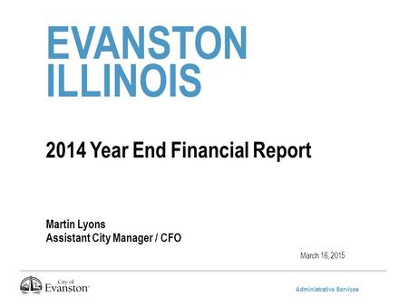 Administrative Services EVANSTON ILLINOIS 2014 Year End Financial Report Martin Lyons Assistant City Manager / CFO March 16, 2015.