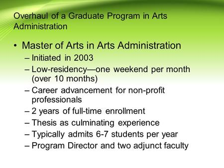 Overhaul of a Graduate Program in Arts Administration Master of Arts in Arts Administration –Initiated in 2003 –Low-residency—one weekend per month (over.