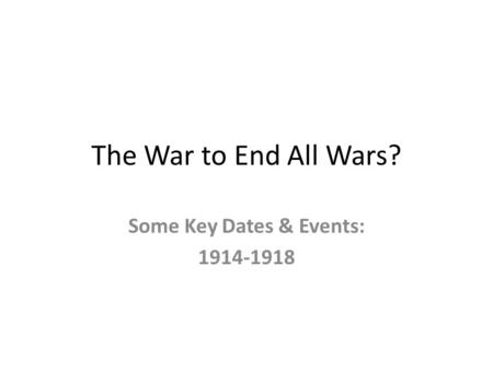 The War to End All Wars? Some Key Dates & Events: 1914-1918.