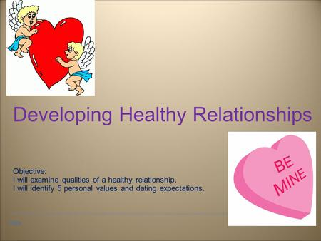 Date Developing Healthy Relationships Objective: I will examine qualities of a healthy relationship. I will identify 5 personal values and dating expectations.