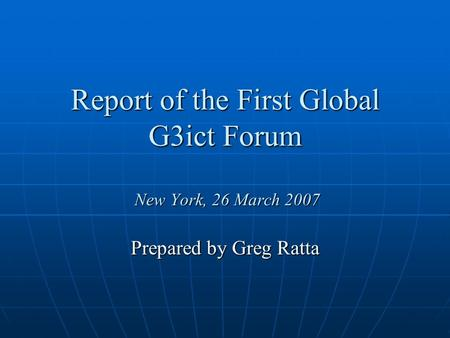 Report of the First Global G3ict Forum New York, 26 March 2007 Prepared by Greg Ratta.