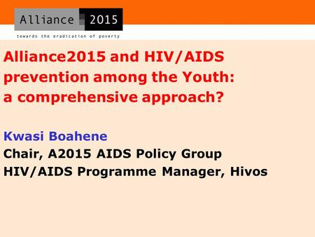 Alliance2015 and HIV/AIDS prevention among the Youth: a comprehensive approach? Kwasi Boahene Chair, A2015 AIDS Policy Group HIV/AIDS Programme Manager,
