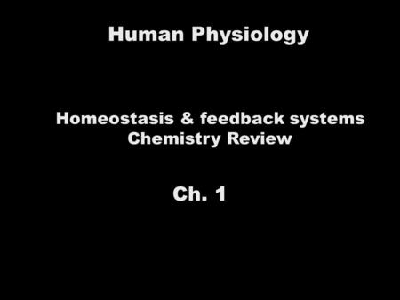 Human Physiology Homeostasis & feedback systems Chemistry Review Ch. 1.