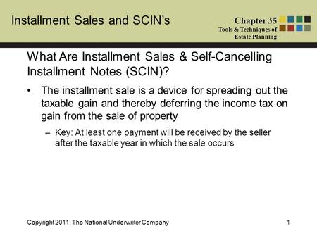 Installment Sales and SCIN's Chapter 35 Tools & Techniques of Estate Planning Copyright 2011, The National Underwriter Company1 The installment sale is.