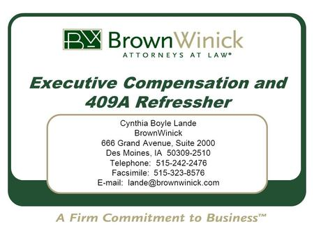 Executive Compensation and 409A Refressher Cynthia Boyle Lande BrownWinick 666 Grand Avenue, Suite 2000 Des Moines, IA 50309-2510 Telephone: 515-242-2476.