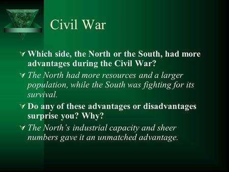 Civil War  Which side, the North or the South, had more advantages during the Civil War?  The North had more resources and a larger population, while.