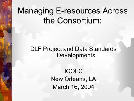 Managing E-resources Across the Consortium: DLF Project and Data Standards Developments ICOLC New Orleans, LA March 16, 2004.
