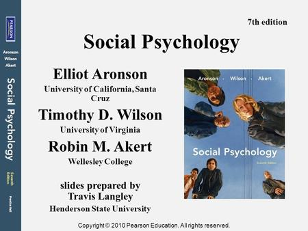 Copyright © 2010 Pearson Education. All rights reserved. Social Psychology Elliot Aronson University of California, Santa Cruz Timothy D. Wilson University.