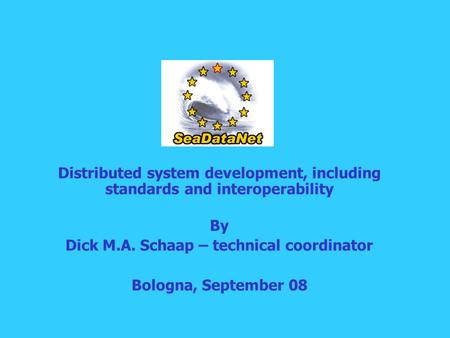 Distributed system development, including standards and interoperability By Dick M.A. Schaap – technical coordinator Bologna, September 08.