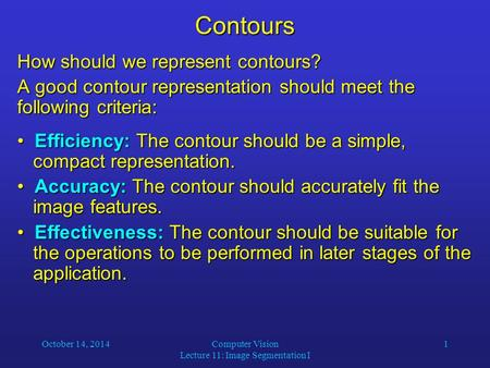 October 14, 2014Computer Vision Lecture 11: Image Segmentation I 1Contours How should we represent contours? A good contour representation should meet.