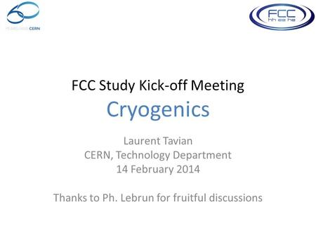 FCC Study Kick-off Meeting Cryogenics Laurent Tavian CERN, Technology Department 14 February 2014 Thanks to Ph. Lebrun for fruitful discussions.