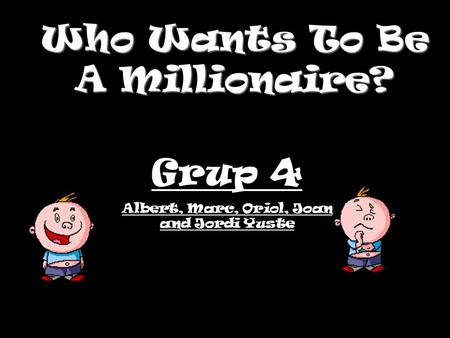 Who Wants To Be A Millionaire? Grup 4 Albert, Marc, Oriol, Joan and Jordi Yuste.