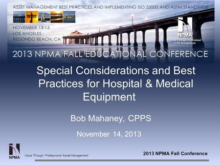 2013 NPMA Fall Conference Value Through Professional Asset Management Special Considerations and Best Practices for Hospital & Medical Equipment Bob Mahaney,