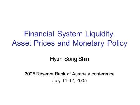 Financial System Liquidity, Asset Prices and Monetary Policy Hyun Song Shin 2005 Reserve Bank of Australia conference July 11-12, 2005.