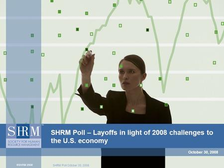 SHRM Poll October 30, 2008 SHRM Poll – Layoffs in light of 2008 challenges to the U.S. economy October 30, 2008.