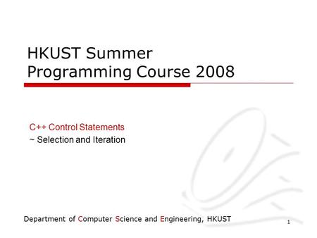Department of Computer Science and Engineering, HKUST 1 HKUST Summer Programming Course 2008 C++ Control Statements ~ Selection and Iteration.