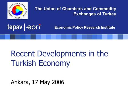 The Union of Chambers and Commodity Exchanges of Turkey Economic Policy Research Institute Recent Developments in the Turkish Economy Ankara, 17 May 2006.