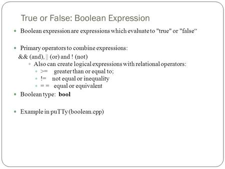 "True or False: Boolean Expression Boolean expression are expressions which evaluate to true or false"" Primary operators to combine expressions: && (and),"