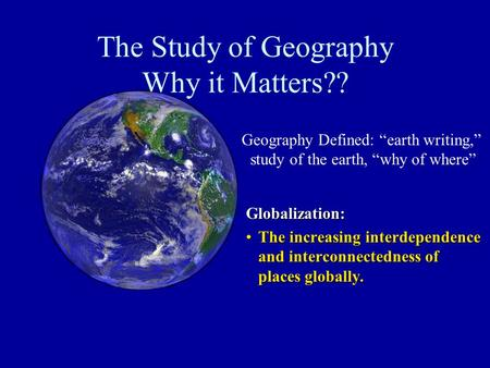The Study of Geography Why it Matters?? Globalization: The increasing interdependence and interconnectedness of places globally.The increasing interdependence.